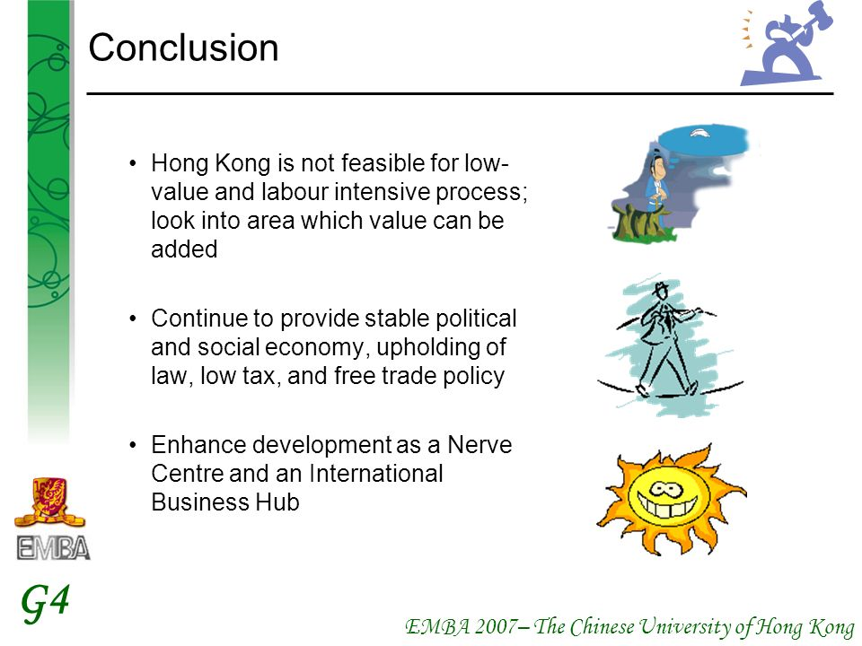 EMBA 2007– The Chinese University of Hong Kong G4 Conclusion Hong Kong is not feasible for low- value and labour intensive process; look into area which value can be added Continue to provide stable political and social economy, upholding of law, low tax, and free trade policy Enhance development as a Nerve Centre and an International Business Hub