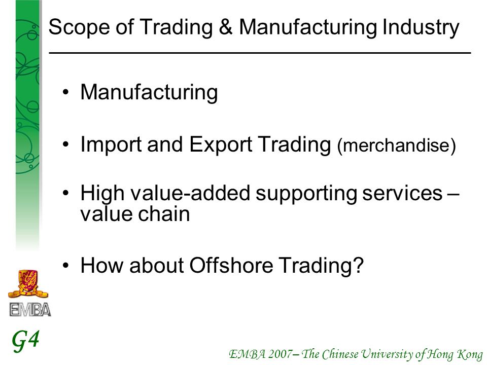EMBA 2007– The Chinese University of Hong Kong G4 Scope of Trading & Manufacturing Industry Manufacturing Import and Export Trading (merchandise) High value-added supporting services – value chain How about Offshore Trading