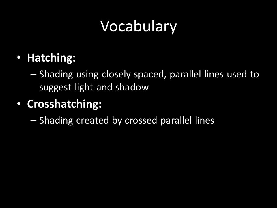 Vocabulary Hatching: – Shading using closely spaced, parallel lines used to suggest light and shadow Crosshatching: – Shading created by crossed paral
