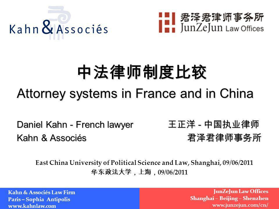 Attorney systems in France and in China Daniel Kahn - French lawyer - Daniel Kahn - French lawyer - Kahn & Associés Kahn & Associés East China University of Political Science and Law, Shanghai, 09/06/2011 09/06/2011 Kahn & Associés Law Firm Paris – Sophia Antipolis www.kahnlaw.com JunZeJun Law Offices Shanghai – Beijing – Shenzhen www.junzejun.com/cn/