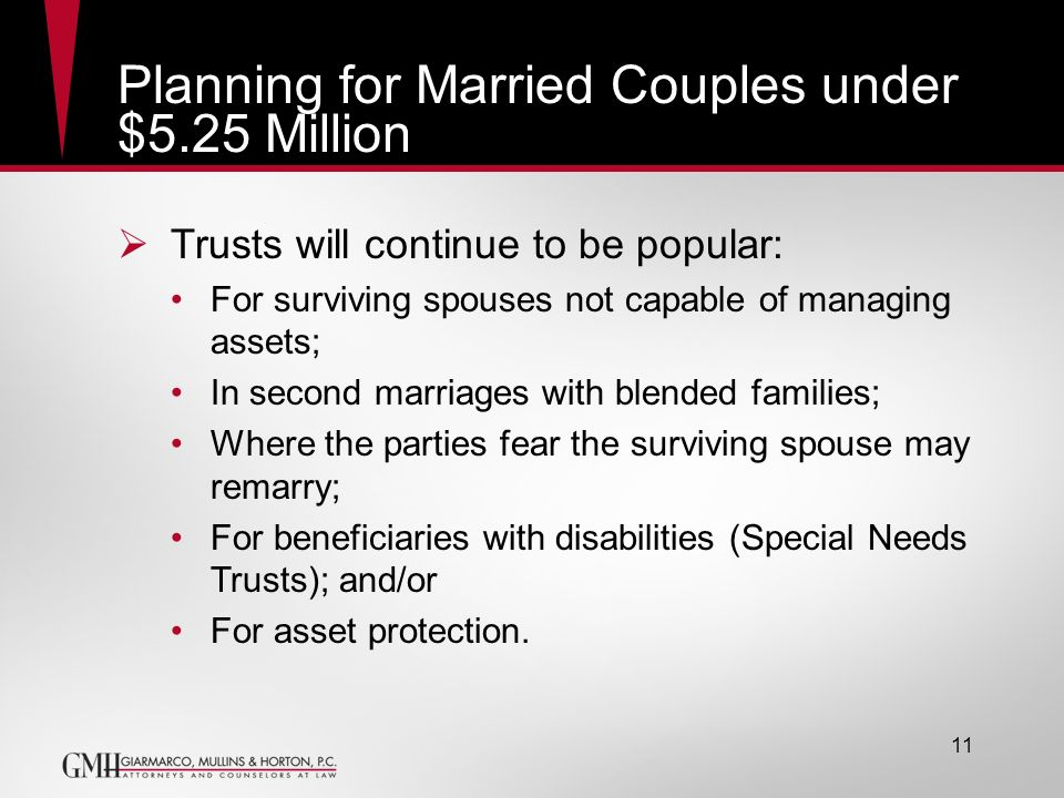 11 Planning for Married Couples under $5.25 Million Trusts will continue to be popular: For surviving spouses not capable of managing assets; In secon