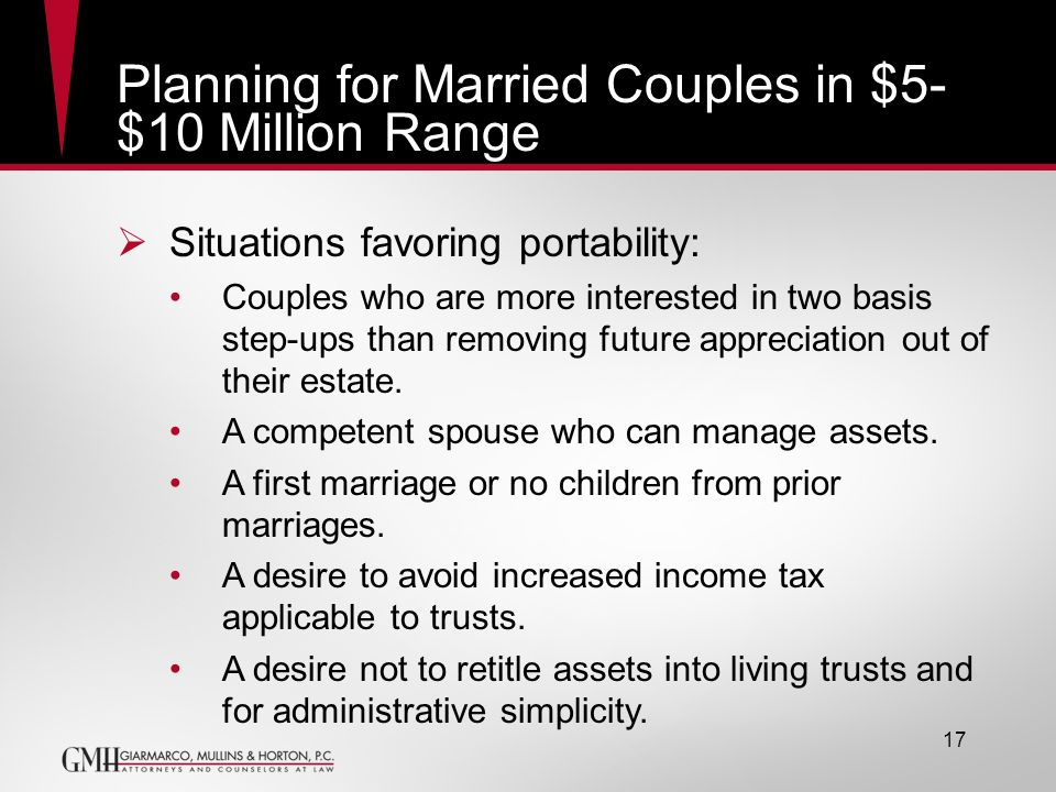 17 Planning for Married Couples in $5- $10 Million Range Situations favoring portability: Couples who are more interested in two basis step-ups than r