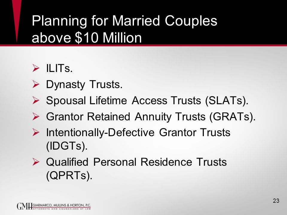 Planning for Married Couples above $10 Million ILITs. Dynasty Trusts. Spousal Lifetime Access Trusts (SLATs). Grantor Retained Annuity Trusts (GRATs).
