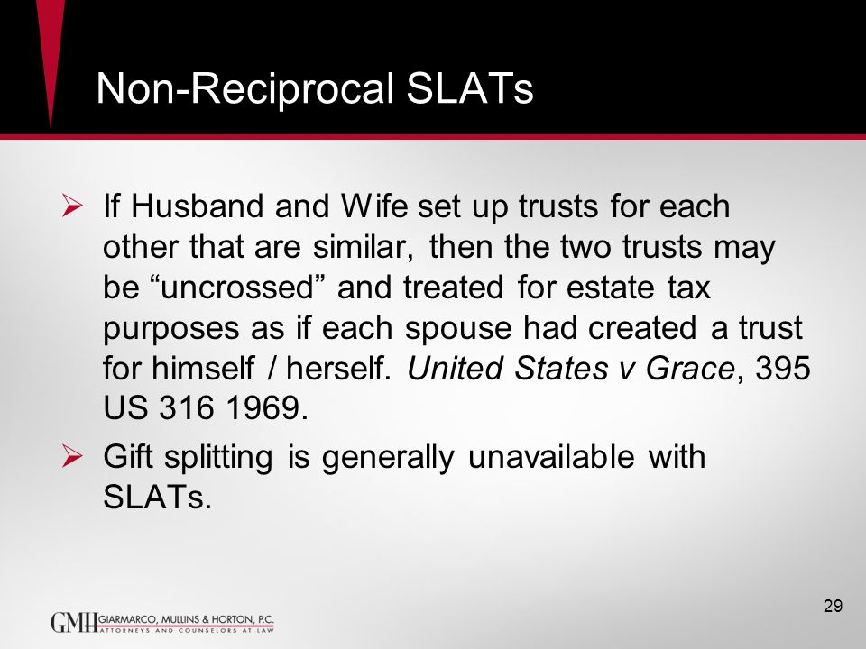 Non-Reciprocal SLATs If Husband and Wife set up trusts for each other that are similar, then the two trusts may be uncrossed and treated for estate ta