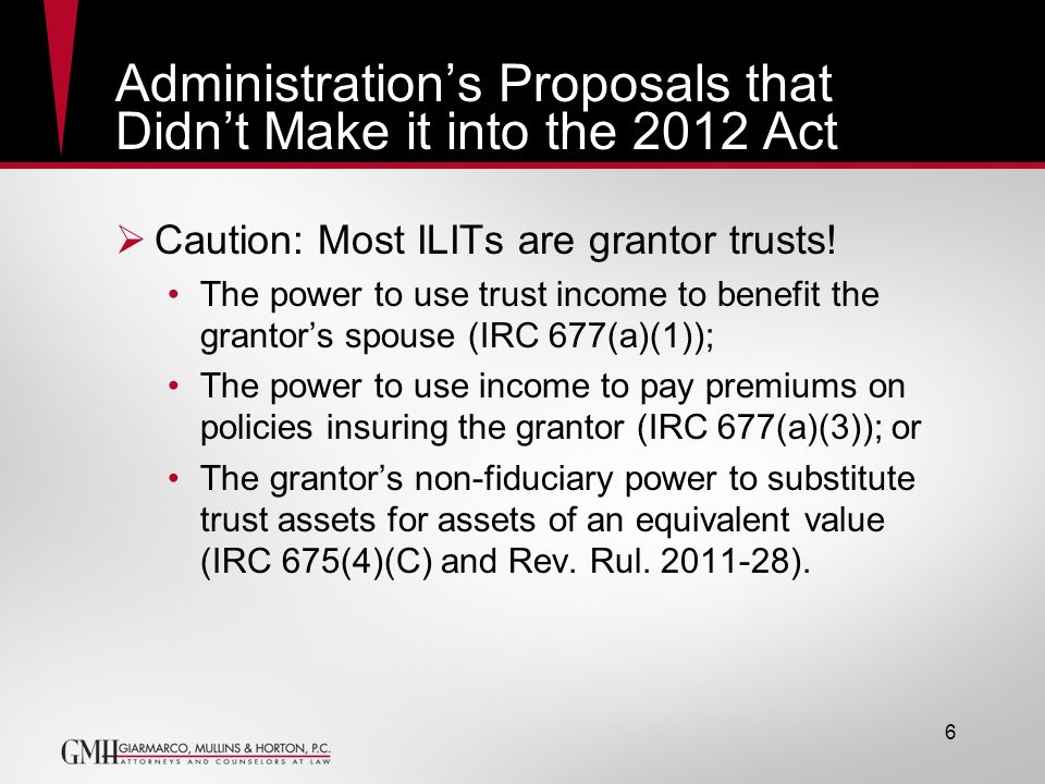 Administrations Proposals that Didnt Make it into the 2012 Act Caution: Most ILITs are grantor trusts! The power to use trust income to benefit the gr