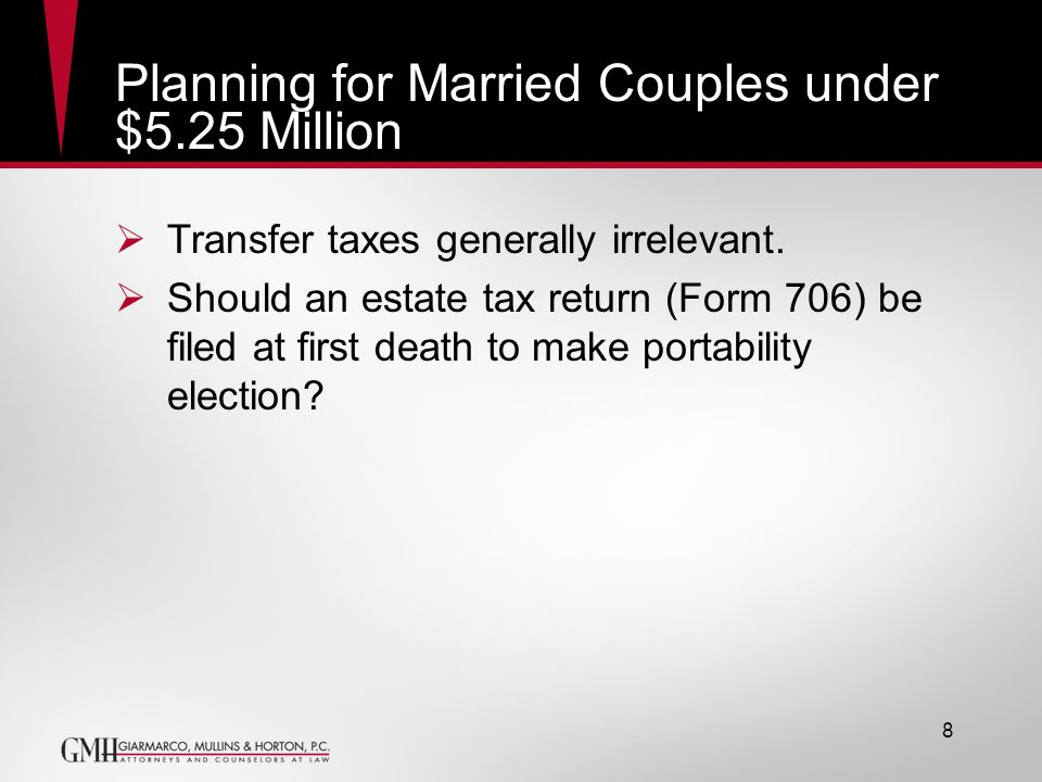 8 Planning for Married Couples under $5.25 Million Transfer taxes generally irrelevant. Should an estate tax return (Form 706) be filed at first death