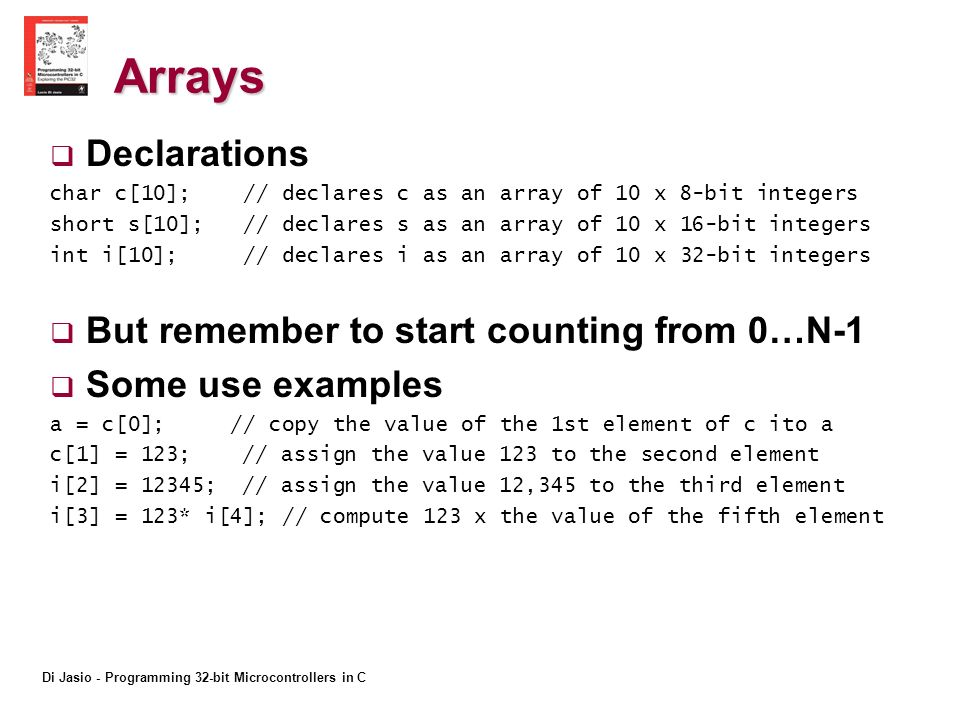 Di Jasio - Programming 32-bit Microcontrollers in C Arrays Declarations char c[10]; // declares c as an array of 10 x 8-bit integers short s[10]; // declares s as an array of 10 x 16-bit integers int i[10]; // declares i as an array of 10 x 32-bit integers But remember to start counting from 0…N-1 Some use examples a = c[0]; // copy the value of the 1st element of c ito a c[1] = 123; // assign the value 123 to the second element i[2] = 12345; // assign the value 12,345 to the third element i[3] = 123* i[4]; // compute 123 x the value of the fifth element