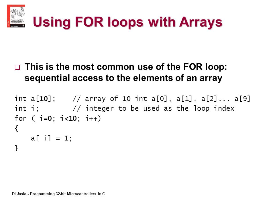 Di Jasio - Programming 32-bit Microcontrollers in C Using FOR loops with Arrays This is the most common use of the FOR loop: sequential access to the elements of an array int a[10]; // array of 10 int a[0], a[1], a[2]...