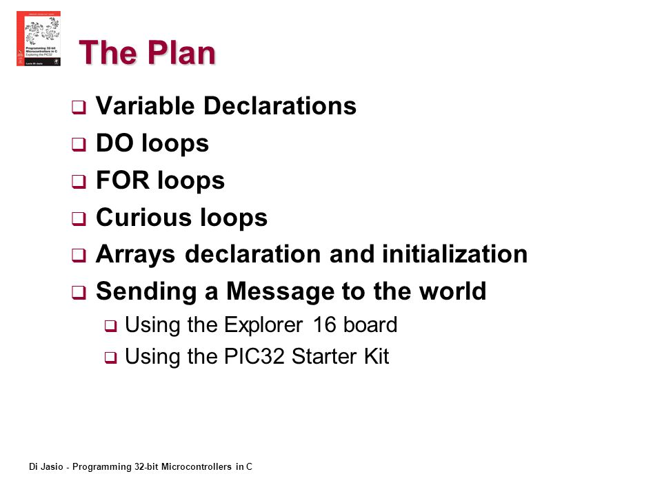 Di Jasio - Programming 32-bit Microcontrollers in C The Plan Variable Declarations DO loops FOR loops Curious loops Arrays declaration and initialization Sending a Message to the world Using the Explorer 16 board Using the PIC32 Starter Kit