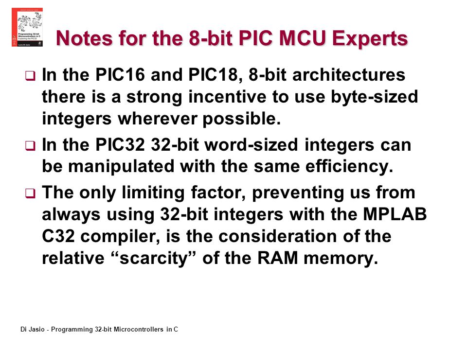 Di Jasio - Programming 32-bit Microcontrollers in C Notes for the 8-bit PIC MCU Experts In the PIC16 and PIC18, 8-bit architectures there is a strong incentive to use byte-sized integers wherever possible.