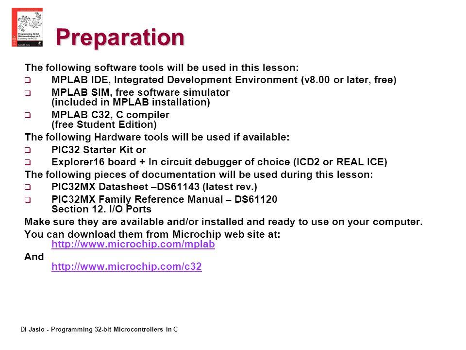 Di Jasio - Programming 32-bit Microcontrollers in C Preparation The following software tools will be used in this lesson: MPLAB IDE, Integrated Development Environment (v8.00 or later, free) MPLAB SIM, free software simulator (included in MPLAB installation) MPLAB C32, C compiler (free Student Edition) The following Hardware tools will be used if available: PIC32 Starter Kit or Explorer16 board + In circuit debugger of choice (ICD2 or REAL ICE) The following pieces of documentation will be used during this lesson: PIC32MX Datasheet –DS61143 (latest rev.) PIC32MX Family Reference Manual – DS61120 Section 12.
