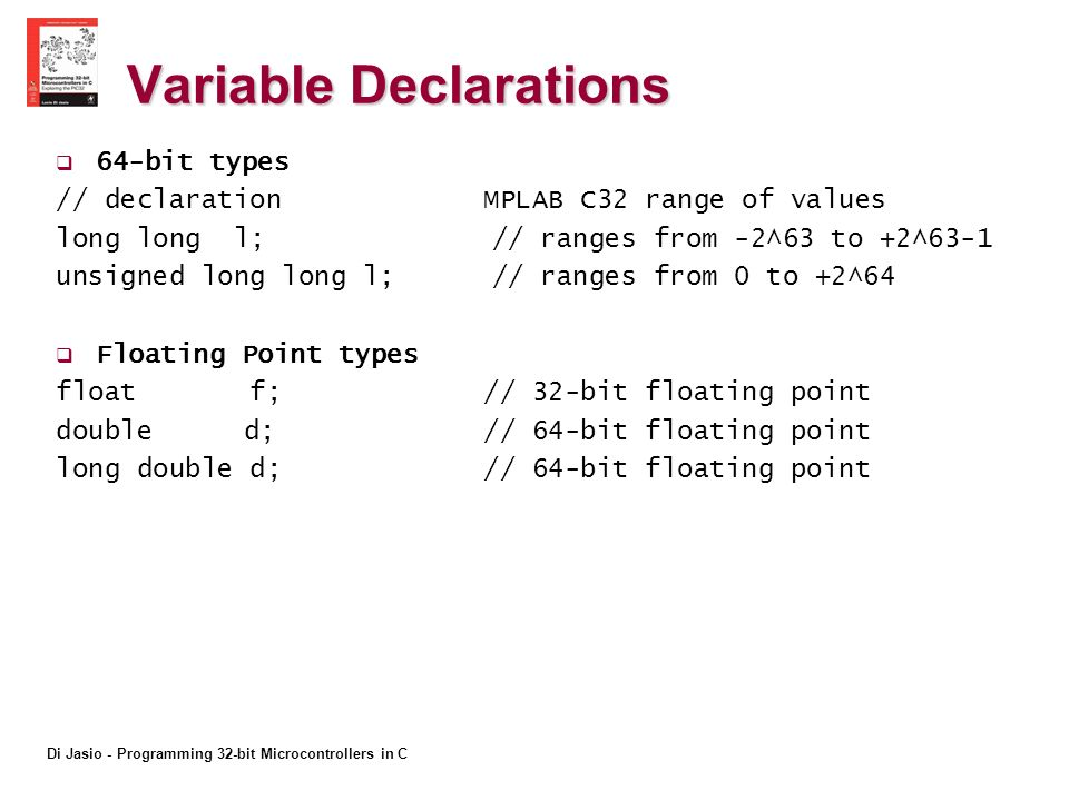 Di Jasio - Programming 32-bit Microcontrollers in C Variable Declarations 64-bit types // declaration MPLAB C32 range of values long long l; // ranges from -2^63 to +2^63-1 unsigned long long l; // ranges from 0 to +2^64 Floating Point types float f; // 32-bit floating point double d;// 64-bit floating point long double d; // 64-bit floating point