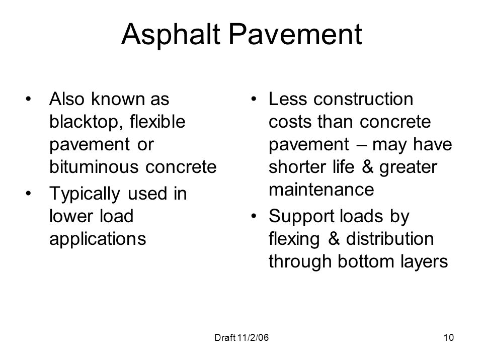 Draft 11/2/0610 Asphalt Pavement Also known as blacktop, flexible pavement or bituminous concrete Typically used in lower load applications Less const