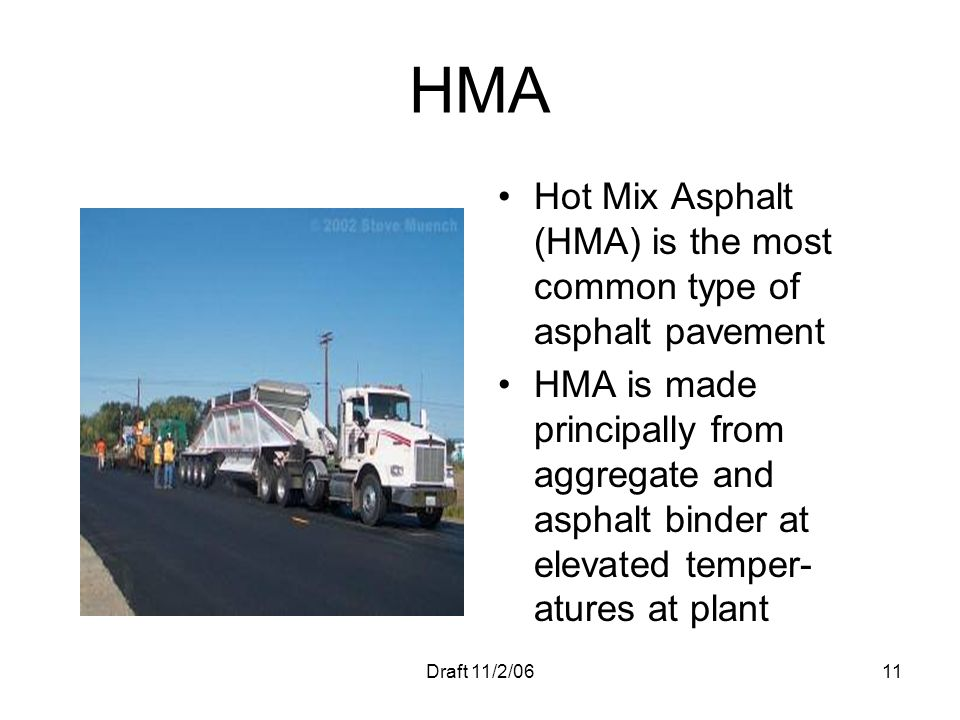 Draft 11/2/0611 HMA Hot Mix Asphalt (HMA) is the most common type of asphalt pavement HMA is made principally from aggregate and asphalt binder at ele