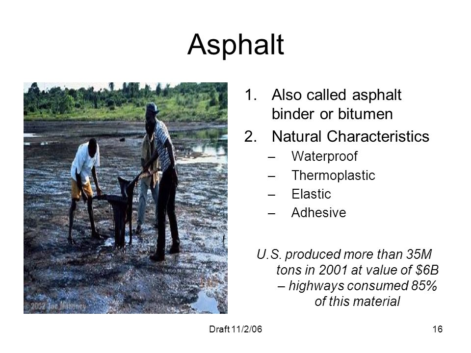 Draft 11/2/0616 Asphalt 1.Also called asphalt binder or bitumen 2.Natural Characteristics –Waterproof –Thermoplastic –Elastic –Adhesive U.S. produced