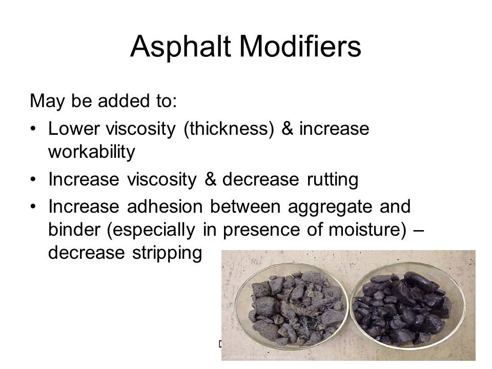 Draft 11/2/0618 Asphalt Modifiers May be added to: Lower viscosity (thickness) & increase workability Increase viscosity & decrease rutting Increase a