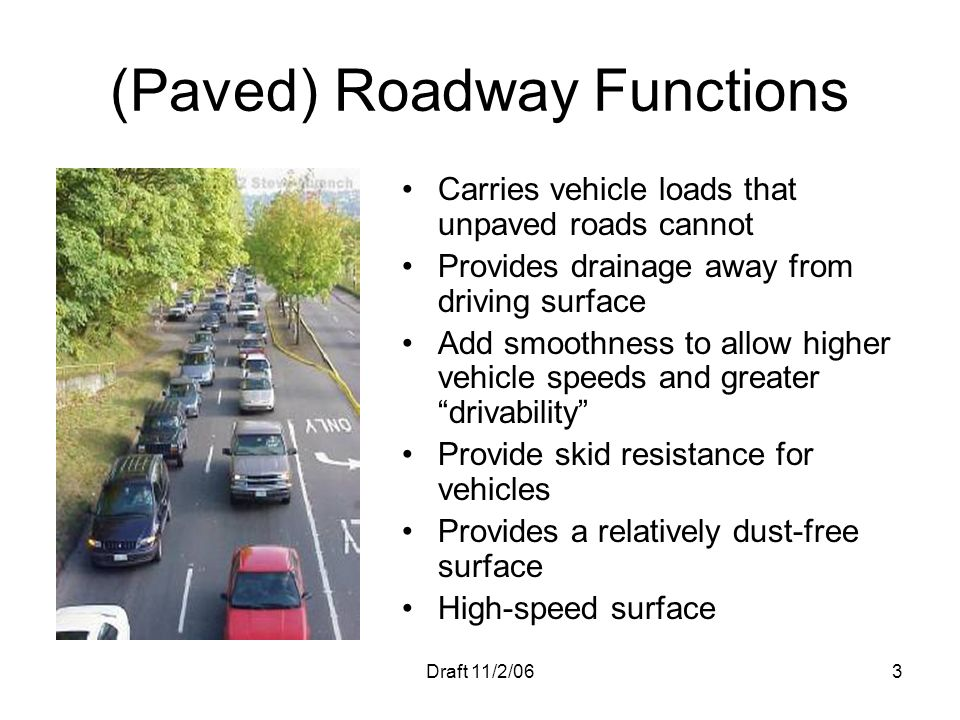 Draft 11/2/063 (Paved) Roadway Functions Carries vehicle loads that unpaved roads cannot Provides drainage away from driving surface Add smoothness to