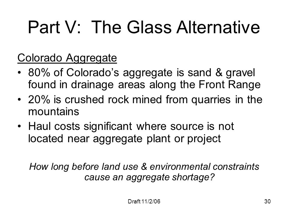 Draft 11/2/0630 Part V: The Glass Alternative Colorado Aggregate 80% of Colorados aggregate is sand & gravel found in drainage areas along the Front R