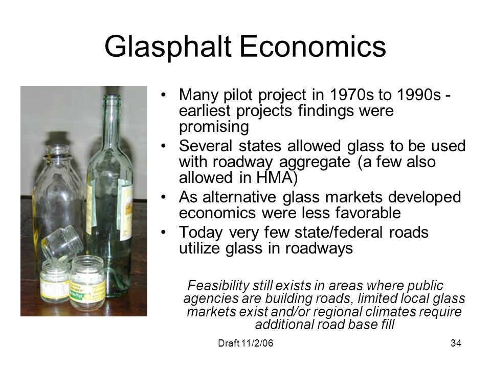 Draft 11/2/0634 Glasphalt Economics Many pilot project in 1970s to 1990s - earliest projects findings were promising Several states allowed glass to b
