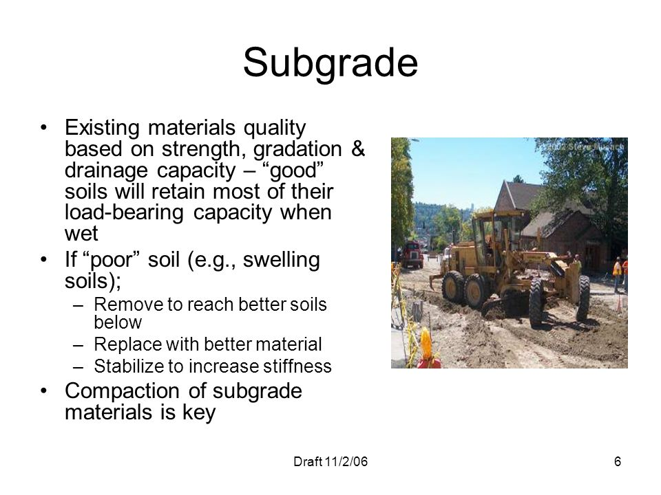 Draft 11/2/066 Subgrade Existing materials quality based on strength, gradation & drainage capacity – good soils will retain most of their load-bearin