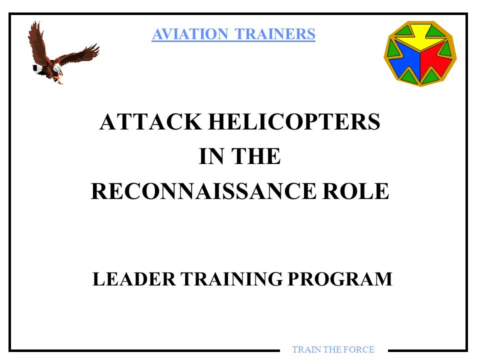 AVIATION TRAINERS TRAIN THE FORCE ATTACK HELICOPTERS IN THE RECONNAISSANCE ROLE LEADER TRAINING PROGRAM
