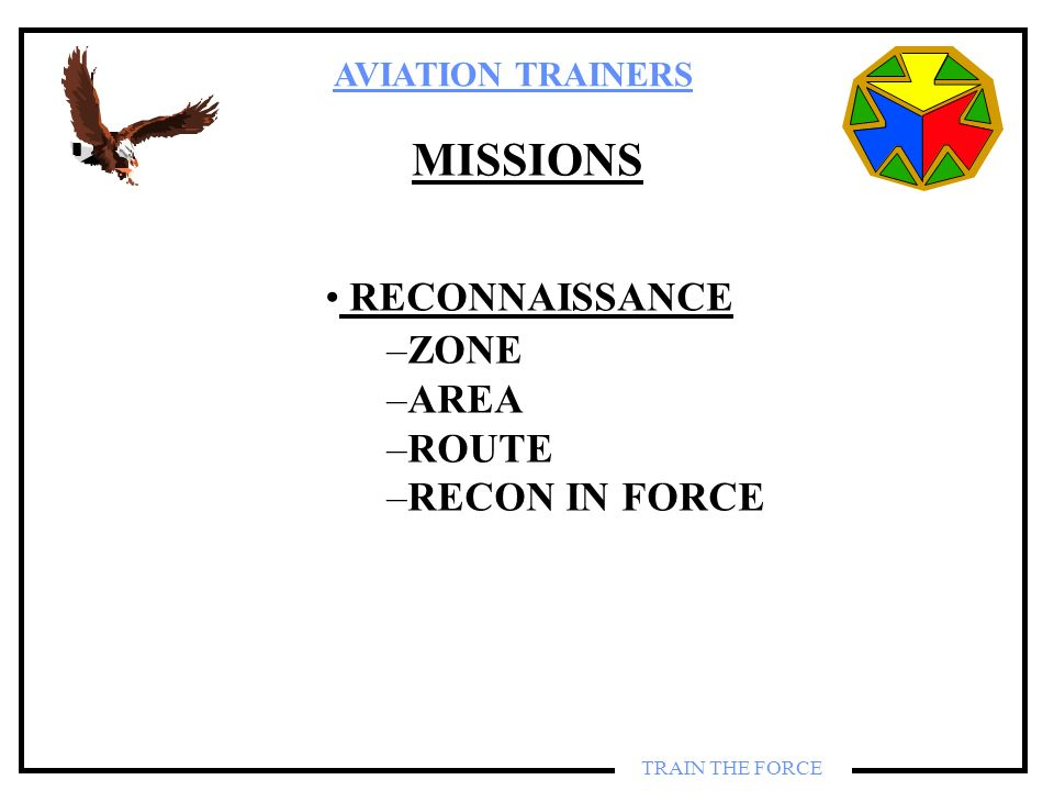 AVIATION TRAINERS TRAIN THE FORCE MISSIONS RECONNAISSANCE –ZONE –AREA –ROUTE –RECON IN FORCE