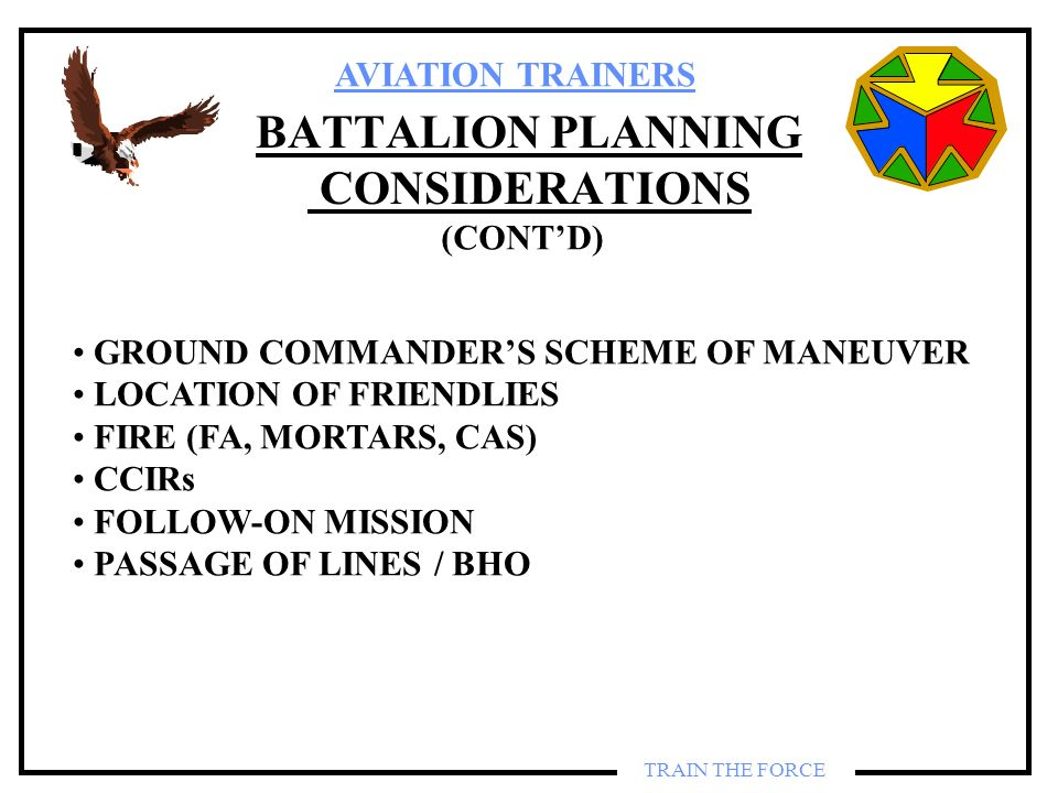 AVIATION TRAINERS TRAIN THE FORCE BATTALION PLANNING CONSIDERATIONS GROUND COMMANDERS SCHEME OF MANEUVER LOCATION OF FRIENDLIES FIRE (FA, MORTARS, CAS