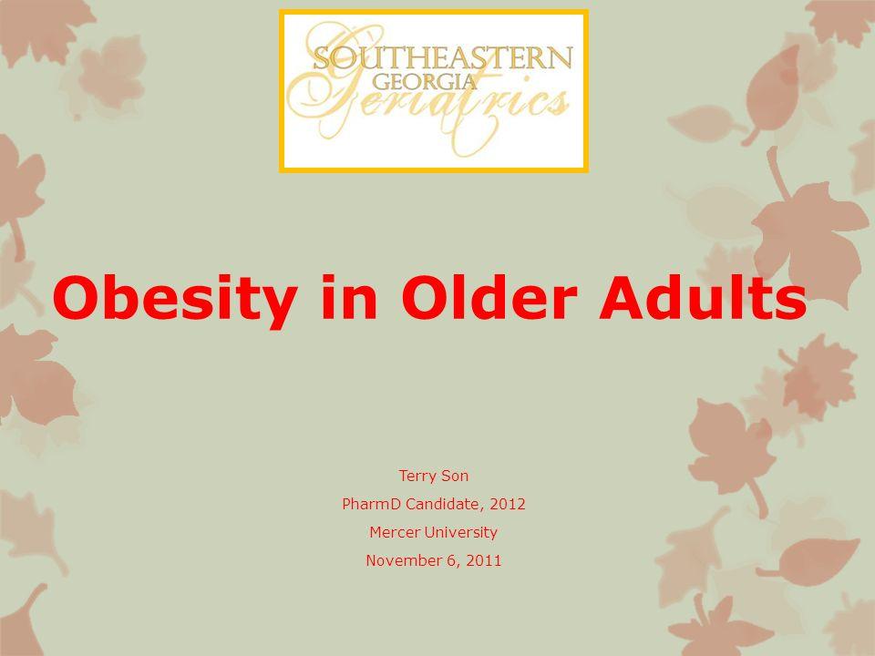 Obesity in Older Adults http://www.youtube.com/watch?v=uonXKiLZ9AE http://www.youtube.com/watch?v=uonXKiLZ9AE Terry Son PharmD Candidate, 2012 Mercer University November 6, 2011