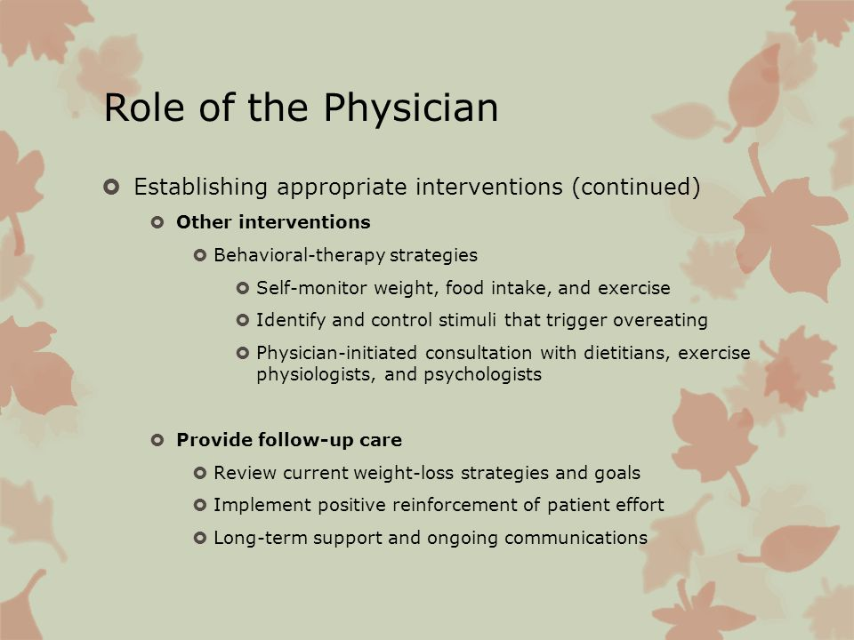 Role of the Physician Establishing appropriate interventions (continued) Other interventions Behavioral-therapy strategies Self-monitor weight, food i