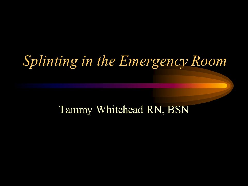 Splinting in the Emergency Room Tammy Whitehead RN, BSN