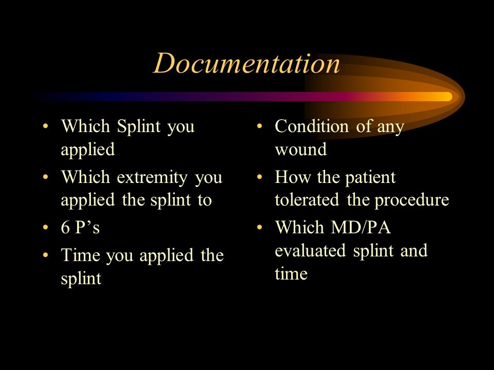 Documentation Which Splint you applied Which extremity you applied the splint to 6 Ps Time you applied the splint Condition of any wound How the patie