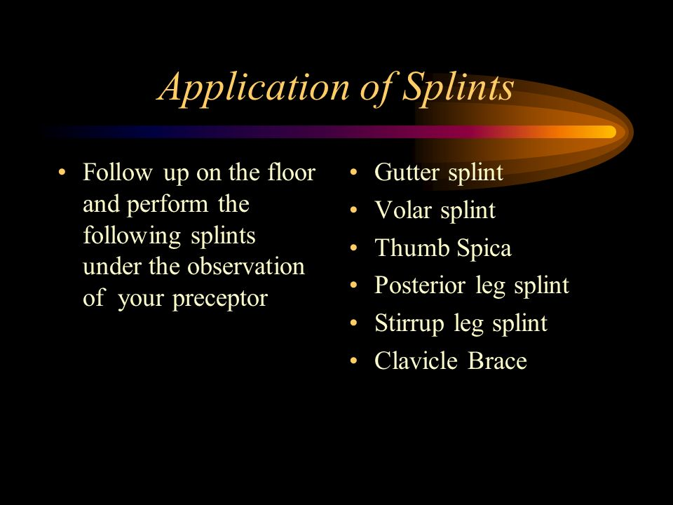 Application of Splints Follow up on the floor and perform the following splints under the observation of your preceptor Gutter splint Volar splint Thu