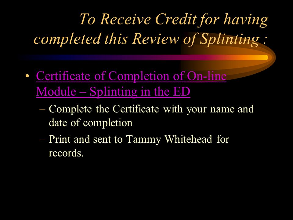 To Receive Credit for having completed this Review of Splinting : Certificate of Completion of On-line Module – Splinting in the EDCertificate of Comp