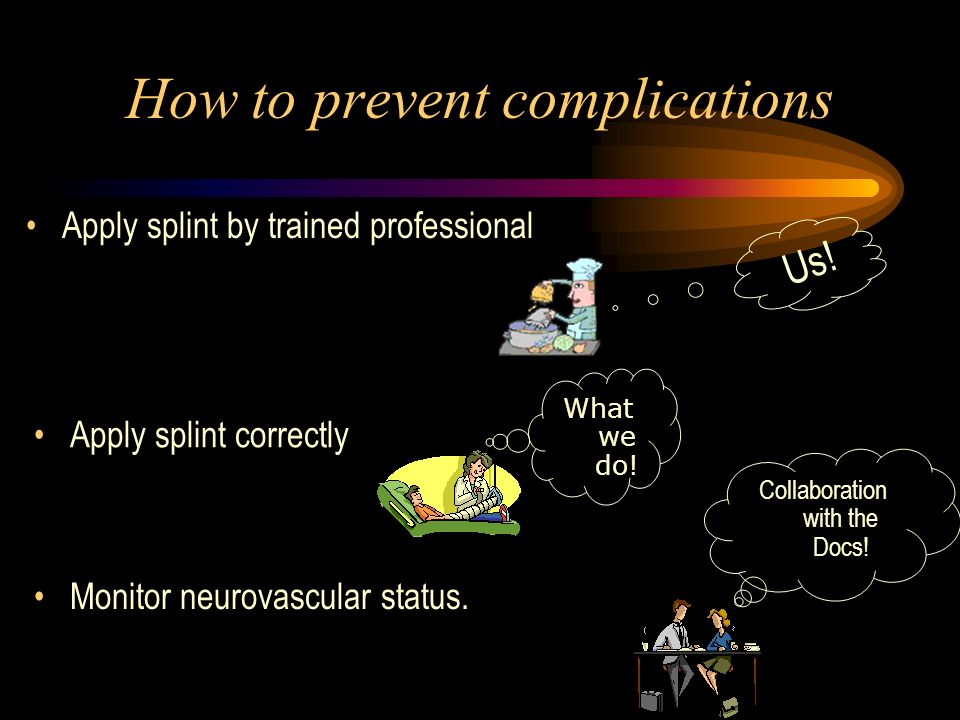 How to prevent complications Apply splint by trained professional Apply splint correctly Monitor neurovascular status. Us! What we do! Collaboration w