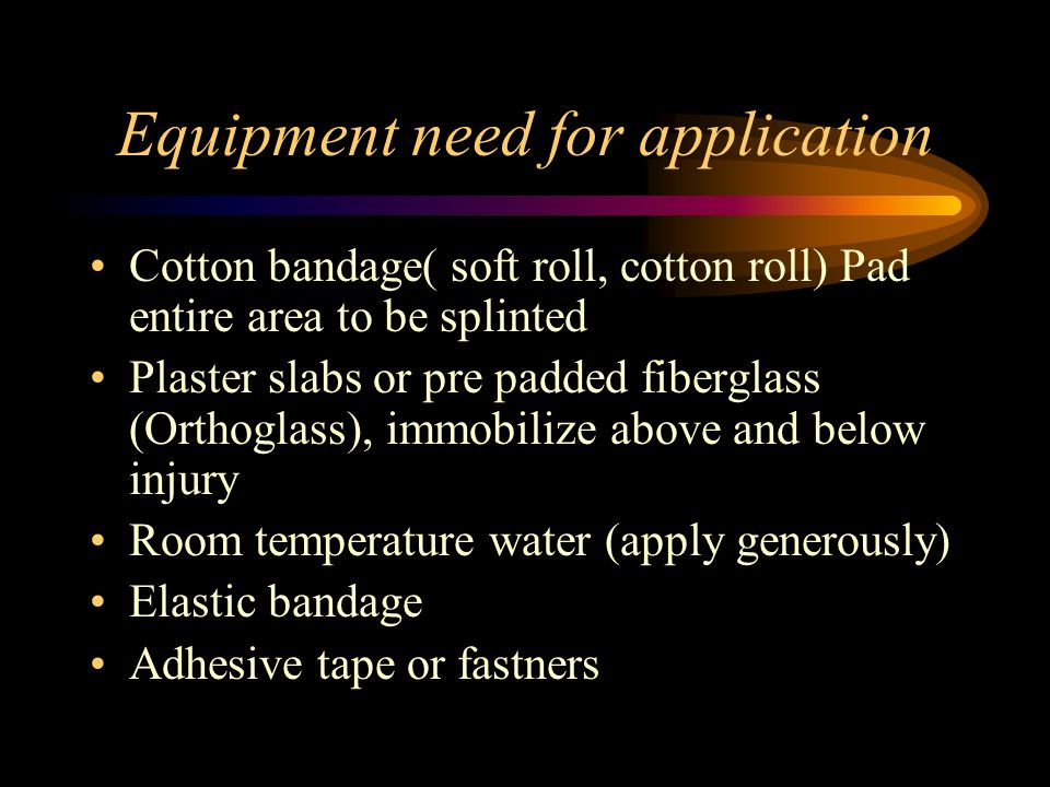 Equipment need for application Cotton bandage( soft roll, cotton roll) Pad entire area to be splinted Plaster slabs or pre padded fiberglass (Orthogla