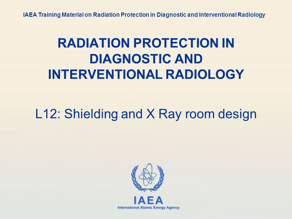 IAEA International Atomic Energy Agency RADIATION PROTECTION IN DIAGNOSTIC AND INTERVENTIONAL RADIOLOGY L12: Shielding and X Ray room design IAEA Trai
