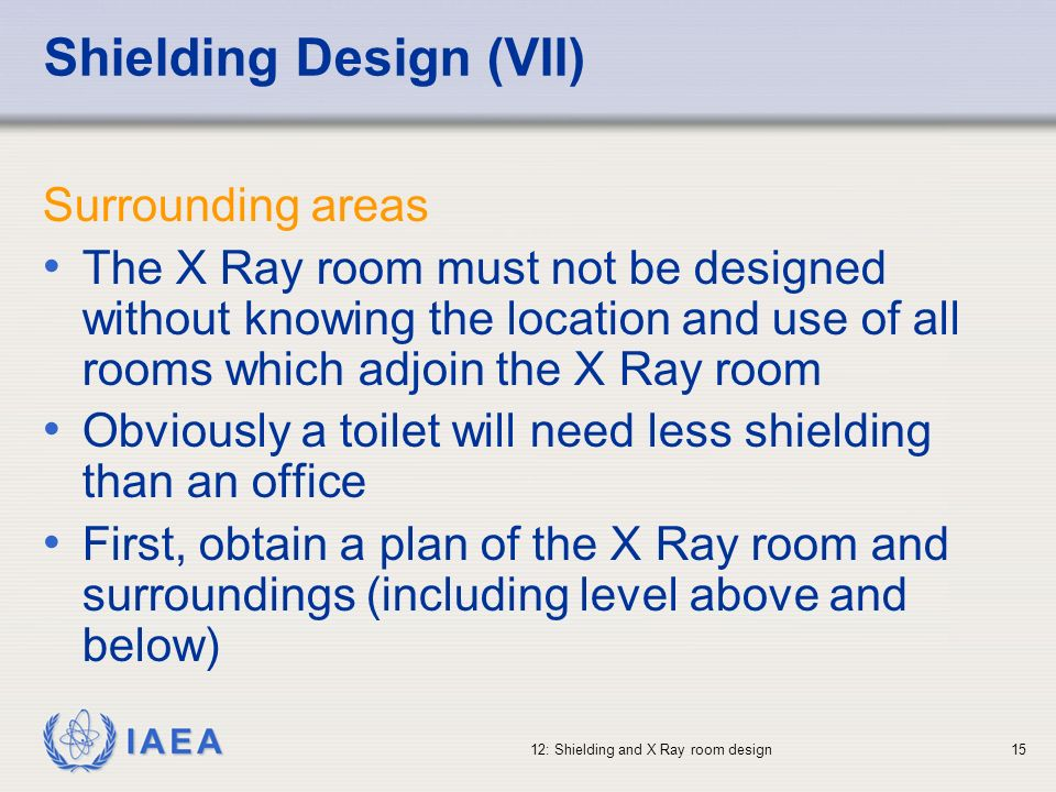 IAEA 12: Shielding and X Ray room design15 Shielding Design (VII) Surrounding areas The X Ray room must not be designed without knowing the location a