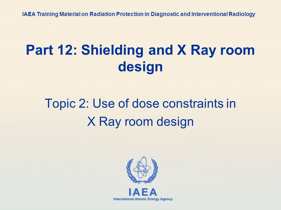 IAEA International Atomic Energy Agency Part 12: Shielding and X Ray room design Topic 2: Use of dose constraints in X Ray room design IAEA Training M