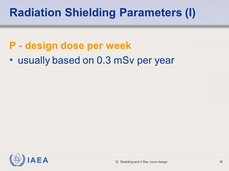 IAEA 12: Shielding and X Ray room design18 Radiation Shielding Parameters (I) P - design dose per week usually based on 0.3 mSv per year