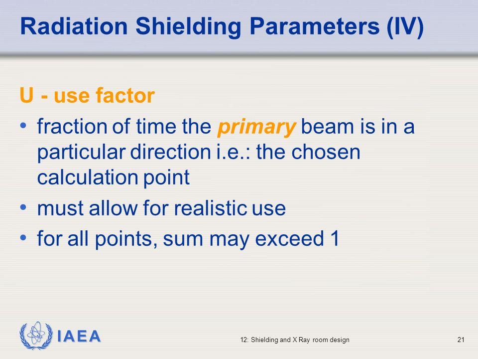 IAEA 12: Shielding and X Ray room design21 U - use factor fraction of time the primary beam is in a particular direction i.e.: the chosen calculation