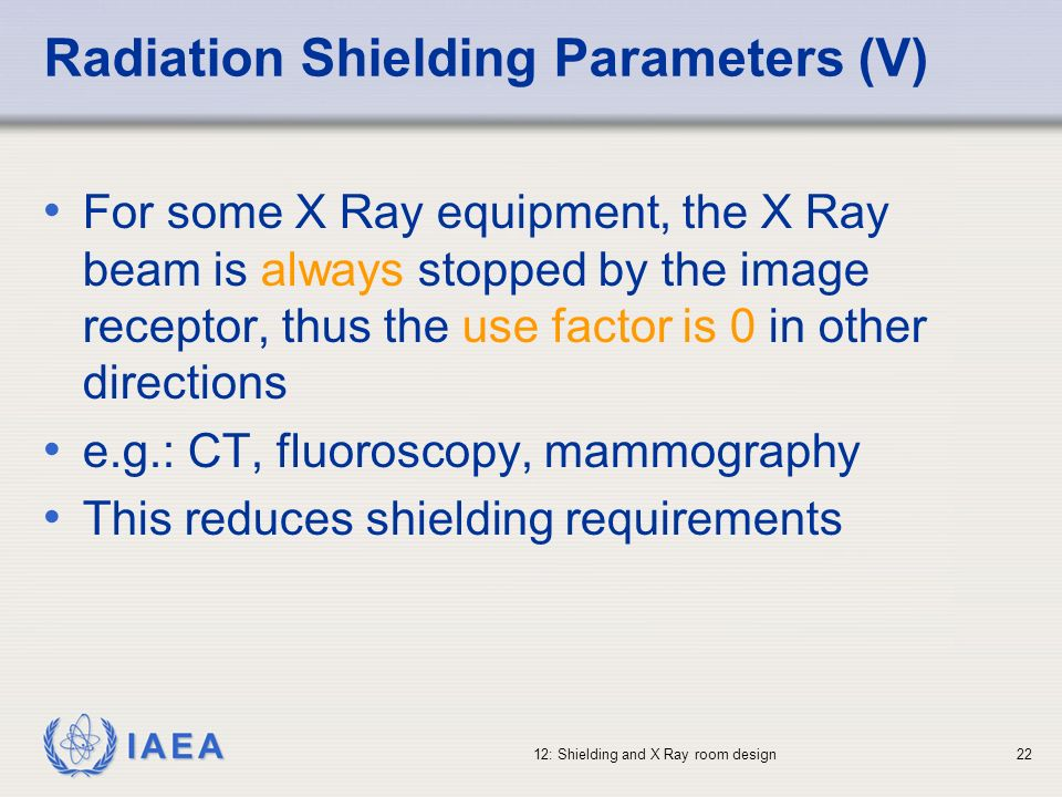 IAEA 12: Shielding and X Ray room design22 Radiation Shielding Parameters (V) For some X Ray equipment, the X Ray beam is always stopped by the image