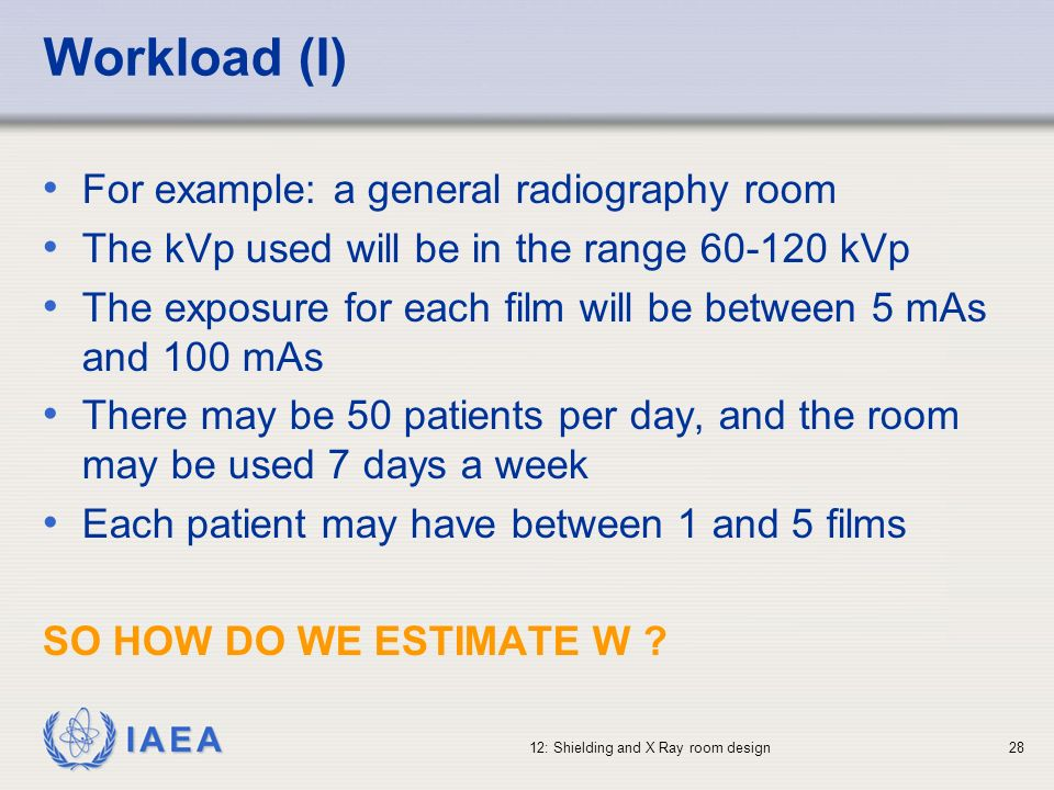 IAEA 12: Shielding and X Ray room design28 Workload (I) For example: a general radiography room The kVp used will be in the range 60-120 kVp The expos