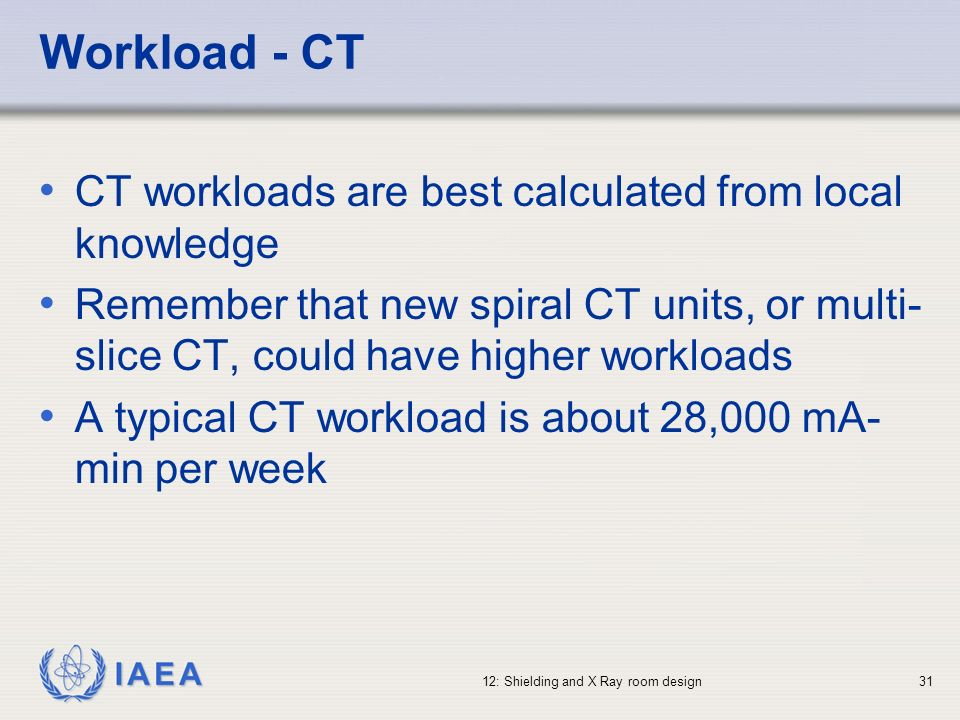 IAEA 12: Shielding and X Ray room design31 Workload - CT CT workloads are best calculated from local knowledge Remember that new spiral CT units, or m