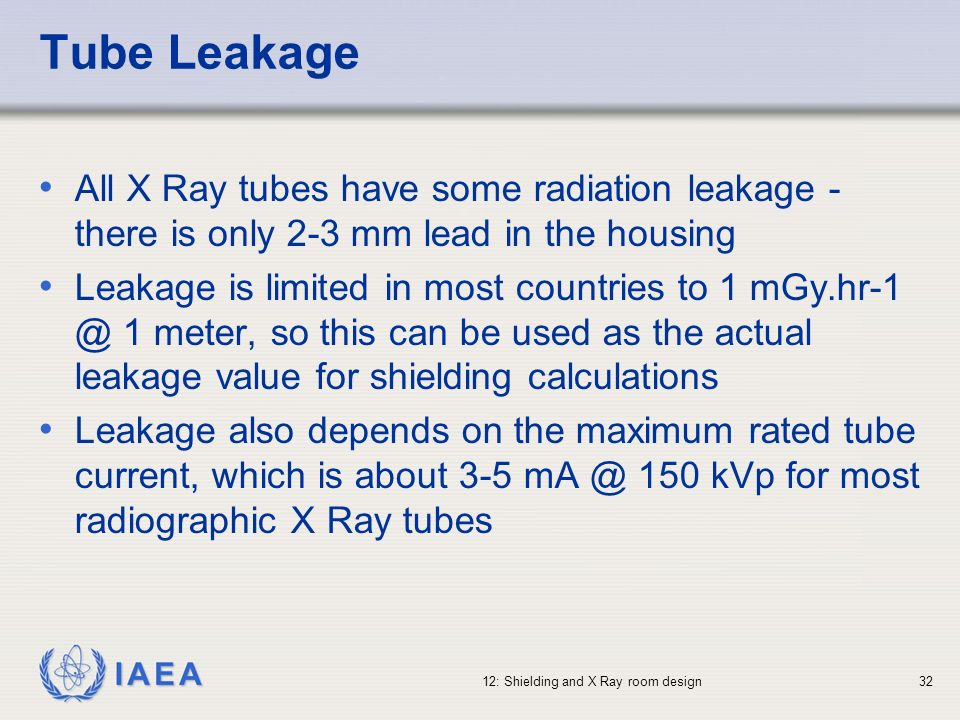 IAEA 12: Shielding and X Ray room design32 Tube Leakage All X Ray tubes have some radiation leakage - there is only 2-3 mm lead in the housing Leakage