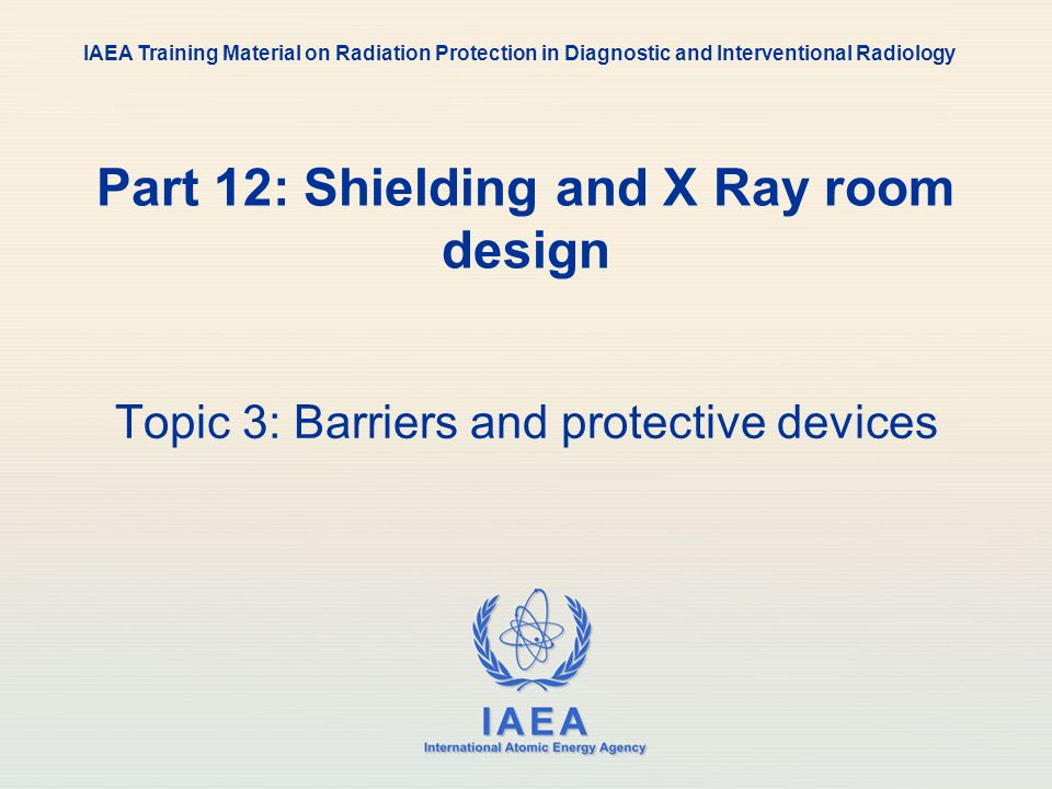 IAEA International Atomic Energy Agency Part 12: Shielding and X Ray room design Topic 3: Barriers and protective devices IAEA Training Material on Ra
