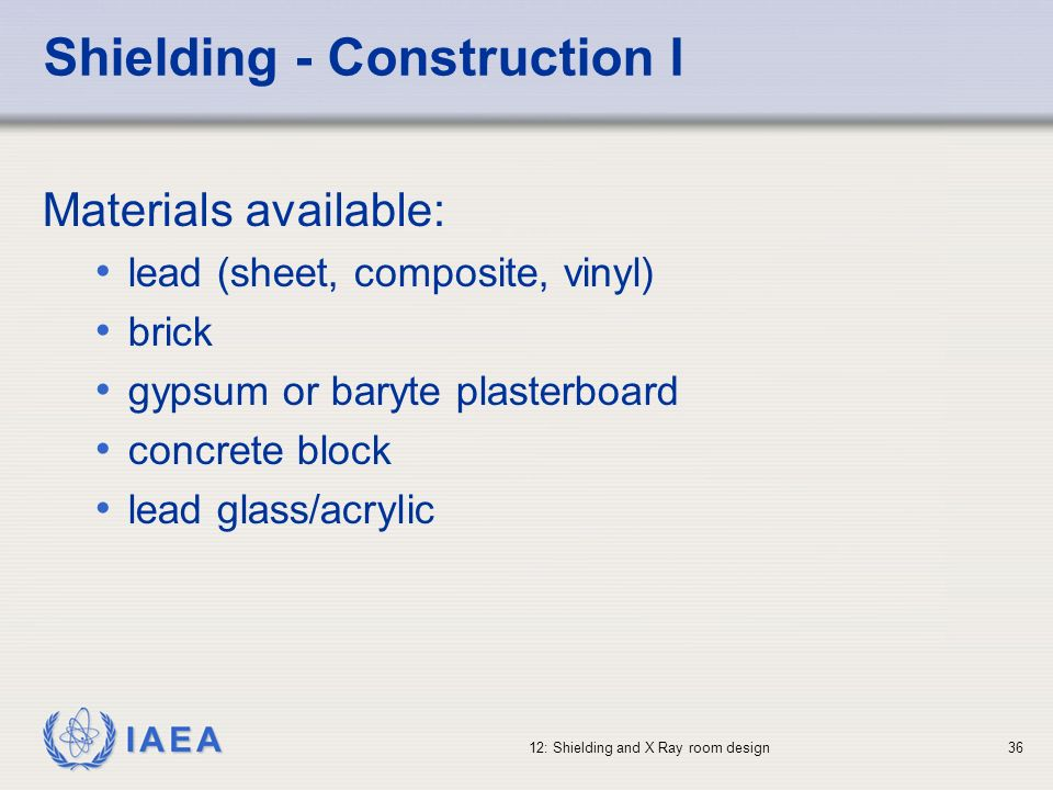 IAEA 12: Shielding and X Ray room design36 Shielding - Construction I Materials available: lead (sheet, composite, vinyl) brick gypsum or baryte plast