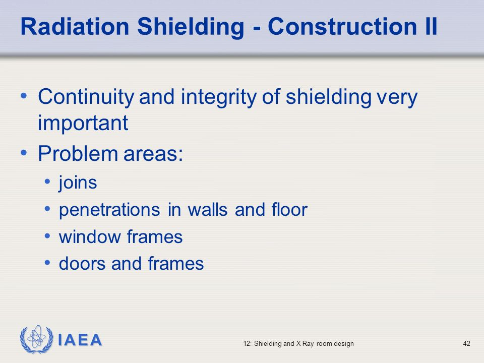 IAEA 12: Shielding and X Ray room design42 Radiation Shielding - Construction II Continuity and integrity of shielding very important Problem areas: j