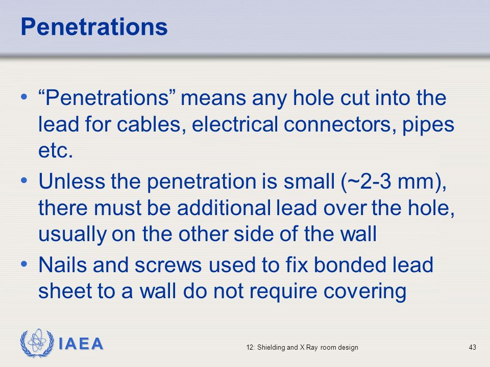 IAEA 12: Shielding and X Ray room design43 Penetrations Penetrations means any hole cut into the lead for cables, electrical connectors, pipes etc. Un