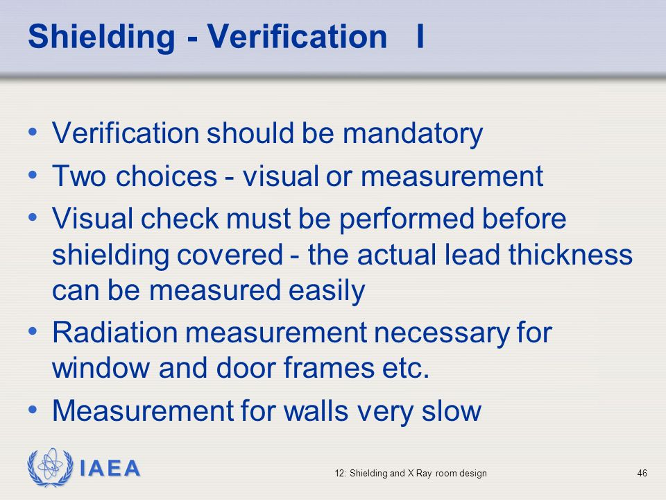IAEA 12: Shielding and X Ray room design46 Shielding - Verification I Verification should be mandatory Two choices - visual or measurement Visual chec