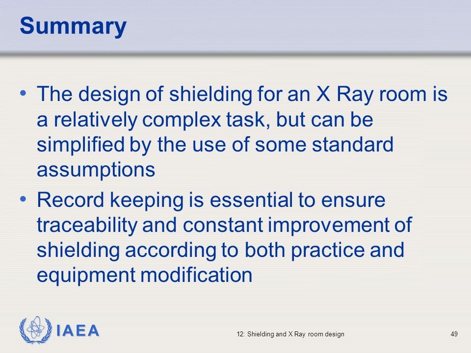 IAEA 12: Shielding and X Ray room design49 Summary The design of shielding for an X Ray room is a relatively complex task, but can be simplified by th